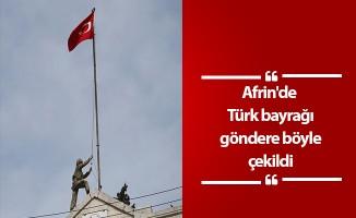 Afrin'de Türk bayrağı göndere böyle çekildi