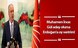 Muharrem İnce: Gül aday olursa Erdoğan'a oy veririm!