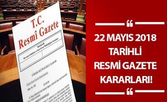 22 MAYIS 2018 TARİHLİ RESMİ GAZETE KARARLARI!