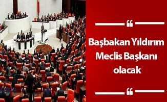 Başbakan Yıldırım Meclis Başkanı olacak