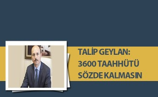 TALİP GEYLAN: 3600 TAAHHÜTÜ SÖZDE KALMASIN