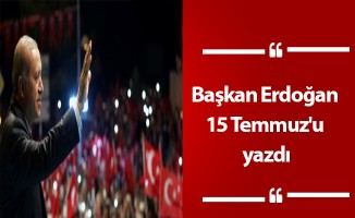 Başkan Erdoğan 15 Temmuz'u yazdı