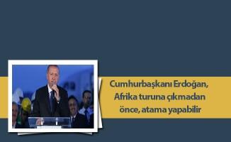 Cumhurbaşkanı Erdoğan, Afrika turuna çıkmadan önce, atama yapabilir