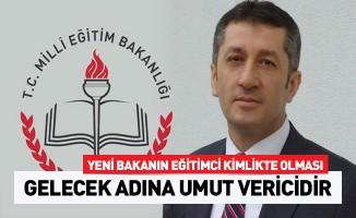 Yeni Bakanın eğitimci kimlikte olması gelecek adına umut verici