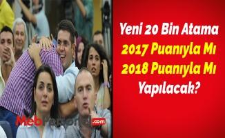 Yeni 20 Bin Atama 2017 Puanıyla Mı 2018 Puanıyla Mı Yapılacak?