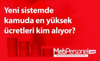 Yeni sistemde kamuda en yüksek ücretleri kim alıyor?