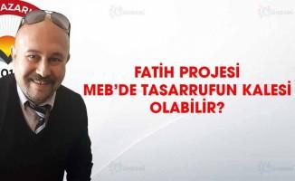 FATİH PROJESİ MEB'DE TASARRUFUN KALESİ OLABİLİR?
