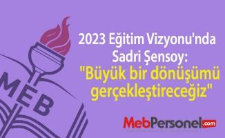 """2023 Eğitim Vizyonu'nda  Sadri Şensoy: """"Büyük bir dönüşümü gerçekleştireceğiz"""""""