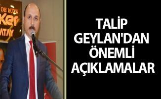TALİP GEYLAN'DAN ÖNEMLİ AÇIKLAMALAR