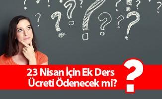 23 Nisan İçin Ek Ders Ücreti Ödenecek mi?