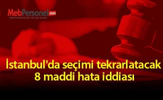İstanbul'da seçimi tekrarlatacak 8 maddi hata iddiası