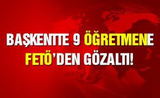 Başkent'te 9 öğretmene FETÖ'den gözaltı