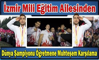 İzmir İl Milli Eğitim Ailesinden Dünya Şampiyonu Öğretmene Muhteşem Karşılama