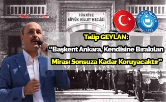 """Talip GEYLAN:  """"Başkent Ankara, Kendisine Bırakılan  Mirası Sonsuza Kadar Koruyacaktır"""""""