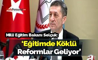 Milli Eğitim Bakanı Selçuk : Eğitimde köklü reformlar geliyor