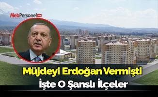 Müjdeyi Erdoğan vermişti. İşte o şanslı ilçeler