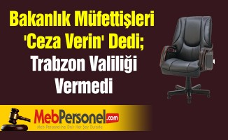Bakanlık Müfettişleri 'Ceza Verin' Dedi; Trabzon Valiliği Vermedi