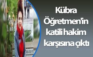 Kübra Öğretmen'in katili hakim karşısına çıktı