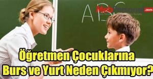 Öğretmen Çocuklarına Burs ve Yurt Neden Çıkmıyor?