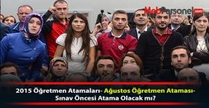 2015 Öğretmen Atamaları- Ağustos Öğretmen Ataması-Sınav Öncesi Atama Olacak mı?
