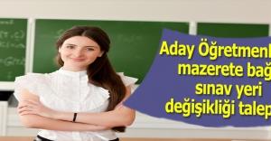 Aday Öğretmenlerin mazerete bağlı sınav yeri değişikliği talepleri