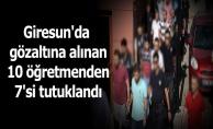 Giresun'da gözaltına alınan 10 öğretmenden 7'si tutuklandı