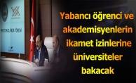 Yabancı öğrenci ve akademisyenlerin ikamet izinlerine üniversiteler bakacak