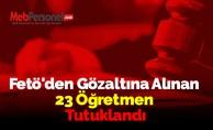 Fetö'den Gözaltına Alınan 23 Öğretmen Tutuklandı
