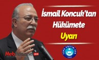 İsmail Koncuk'tan Hükümete Uyarı