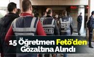 15 Öğretmen Fetö'den Gözaltına Alındı