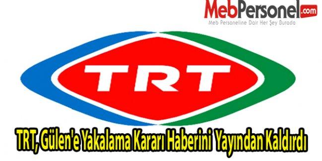 TRT, Gülene Yakalama Kararı Haberini  Yayından Kaldırdı