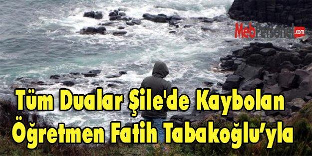 Tüm Dualar Şile'de Kaybolan Öğretmen Fatih Tabakoğlu'yla