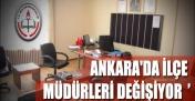 ANKARA'DA İLÇE MÜDÜRLERİ DEĞİŞİYOR