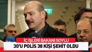 Bakan Soylu: 30'u polis 38 kişi şehit oldu