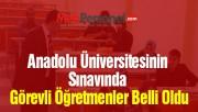 Anadolu Üniversitesinin Sınavında Görevli Öğretmenler Belli Oldu