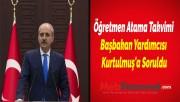 Öğretmen Atama Takvimi Başbakan Yardımcısı Kurtulmuş'a Soruldu