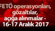 FETÖ operasyonları, gözaltılar, açığa alınmalar - 16-17 Aralık 2017