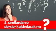 5. sınıflardan o dersler kaldırılacak mı?