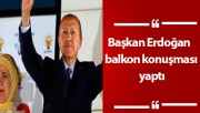 Başkan Erdoğan  balkon konuşması yaptı