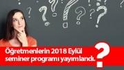 Öğretmenlerin 2018 Eylül seminer programı yayımlandı.