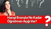 Hangi Branşta Ne Kadar Öğretmen Açığı Var? Öğretmen Atamaları
